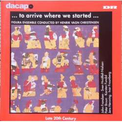 To Arrive where we started. Contemporary Danish vocal music. 1 CD. Dacapo