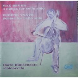 Reger & Ysaye: 3 Suites for Cello Solo. Harro Ruijsenaars. 1 CD. Classico