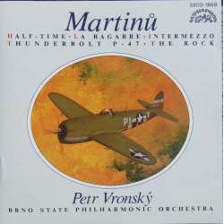 Martinu: Half Time & Thunderbolt P 47. & The Rock. Petr Vronsky, Brno State Philharmonic Orchestra. 1 CD. Supraphon.